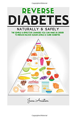 Diabetes: Reverse Diabetes Naturally & Safely: The Simple & Effective  Changes You Can Make In Order To Reduce Blood Sugar Levels & Cure Diabetes  ... End Diabetes, Type 1 Diabetes, Insulin): Aniston,